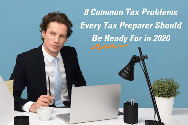 8 Common Tax Problems Every Tax Preparer Should Be Ready For in 2020