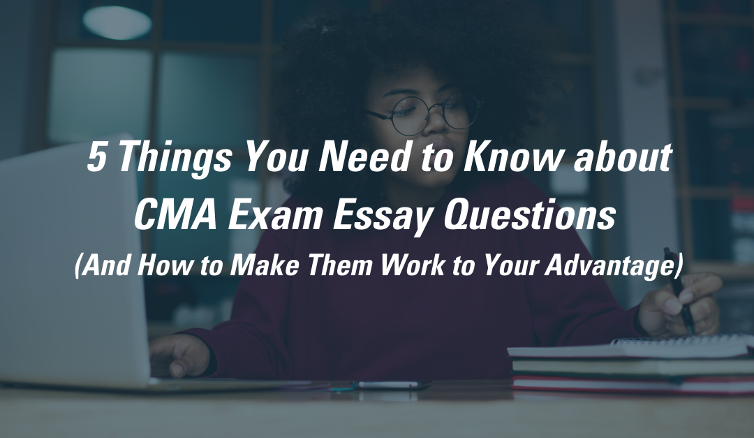 5 Things You Need to Know about CMA Exam Essay Questions (And How to Make Them Work to Your Advantage)